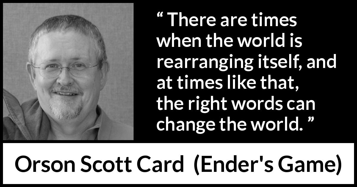 Orson Scott Card - Ender's Game - There are times when the world is rearranging itself, and at times like that, the right words can change the world.