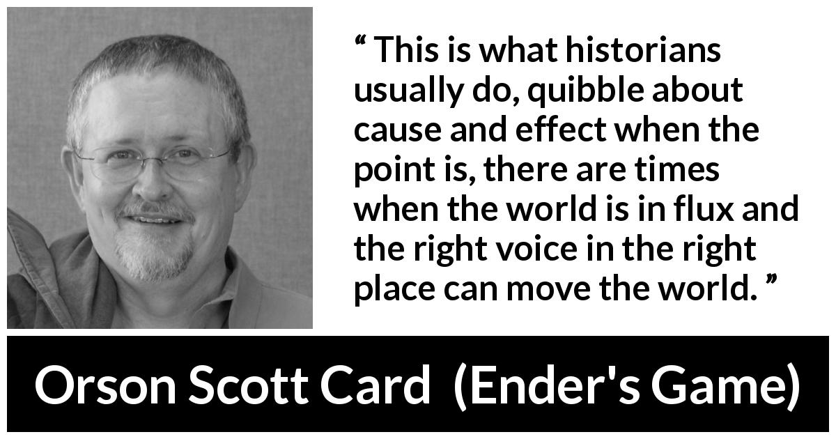 "Orson Scott Card about world (""Ender's Game"", 1985) - This is what historians usually do, quibble about cause and effect when the point is, there are times when the world is in flux and the right voice in the right place can move the world."