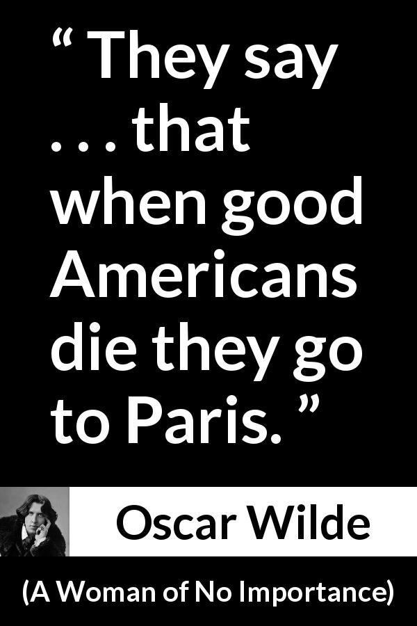 "Oscar Wilde about America (""A Woman of No Importance"", 1893) - They say . . . that when good Americans die they go to Paris."