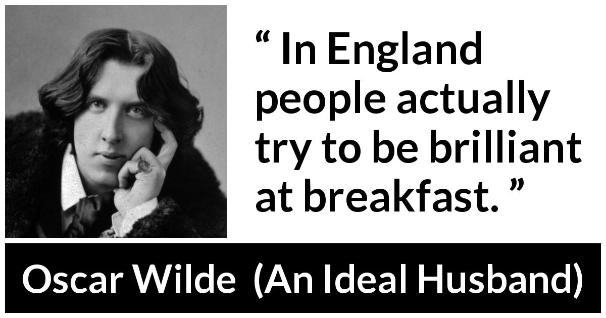 Oscar Wilde quote about England from An Ideal Husband (1895) - In England people actually try to be brilliant at breakfast.