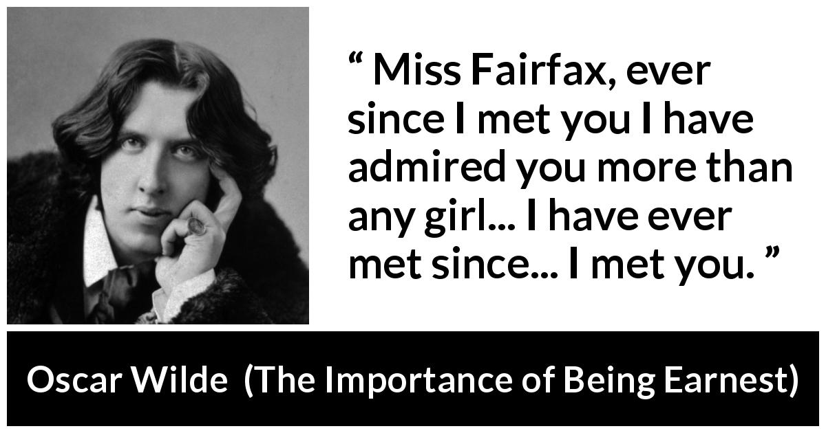 "Oscar Wilde about admiration (""The Importance of Being Earnest"", 1895) - Miss Fairfax, ever since I met you I have admired you more than any girl... I have ever met since... I met you."