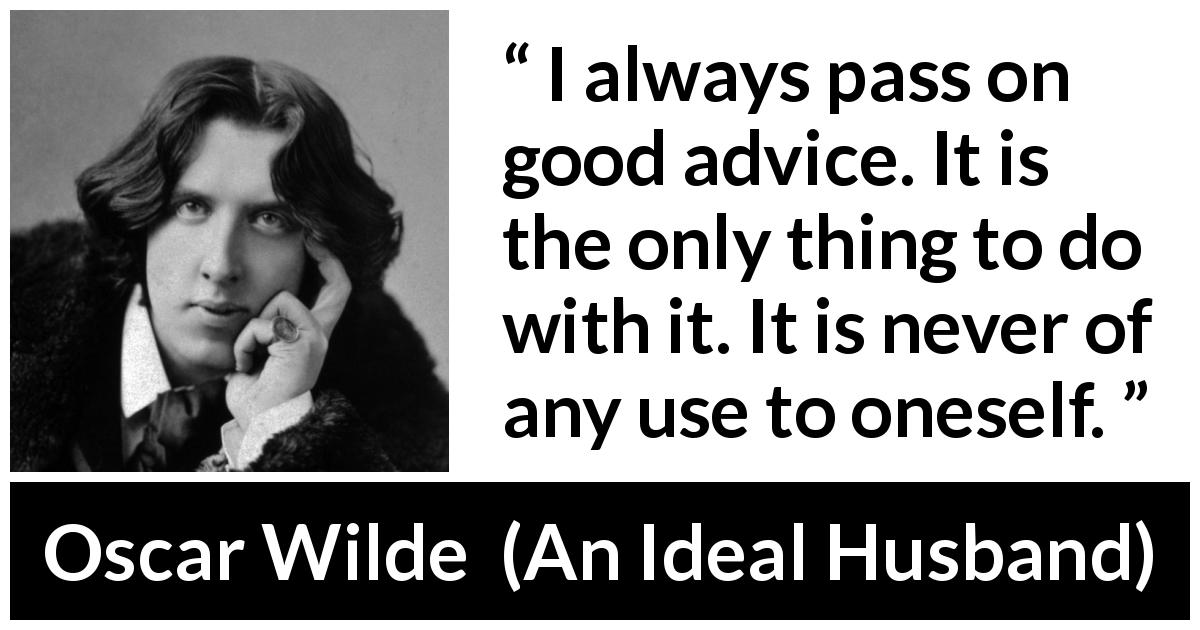 "Oscar Wilde about advice (""An Ideal Husband"", 1895) - I always pass on good advice. It is the only thing to do with it. It is never of any use to oneself."