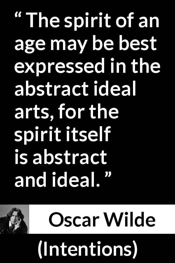 "Oscar Wilde about age (""Intentions"", 1891) - The spirit of an age may be best expressed in the abstract ideal arts, for the spirit itself is abstract and ideal."