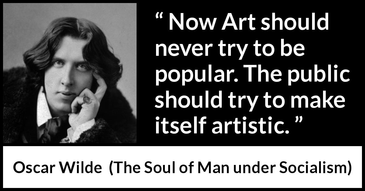 "Oscar Wilde about art (""The Soul of Man under Socialism"", 1891) - Now Art should never try to be popular. The public should try to make itself artistic."