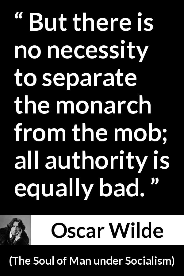 "Oscar Wilde about authority (""The Soul of Man under Socialism"", 1891) - But there is no necessity to separate the monarch from the mob; all authority is equally bad."