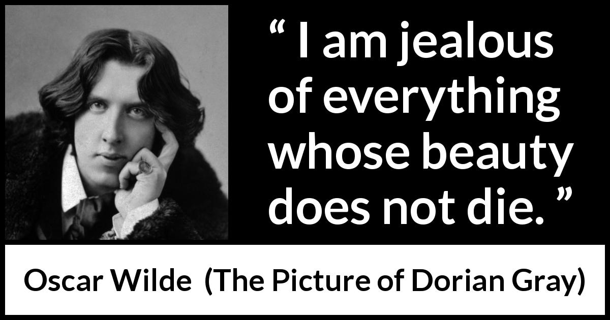 "Oscar Wilde about beauty (""The Picture of Dorian Gray"", 1890) - I am jealous of everything whose beauty does not die."