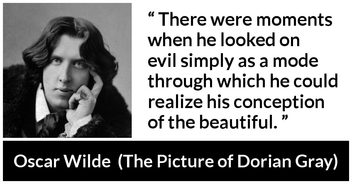 "Oscar Wilde about beauty (""The Picture of Dorian Gray"", 1890) - There were moments when he looked on evil simply as a mode through which he could realize his conception of the beautiful."