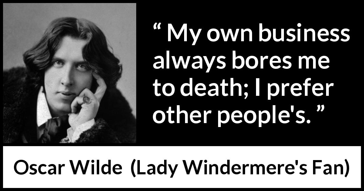 Oscar Wilde quote about boredom from Lady Windermere's Fan (1893) - My own business always bores me to death. I prefer other people's.