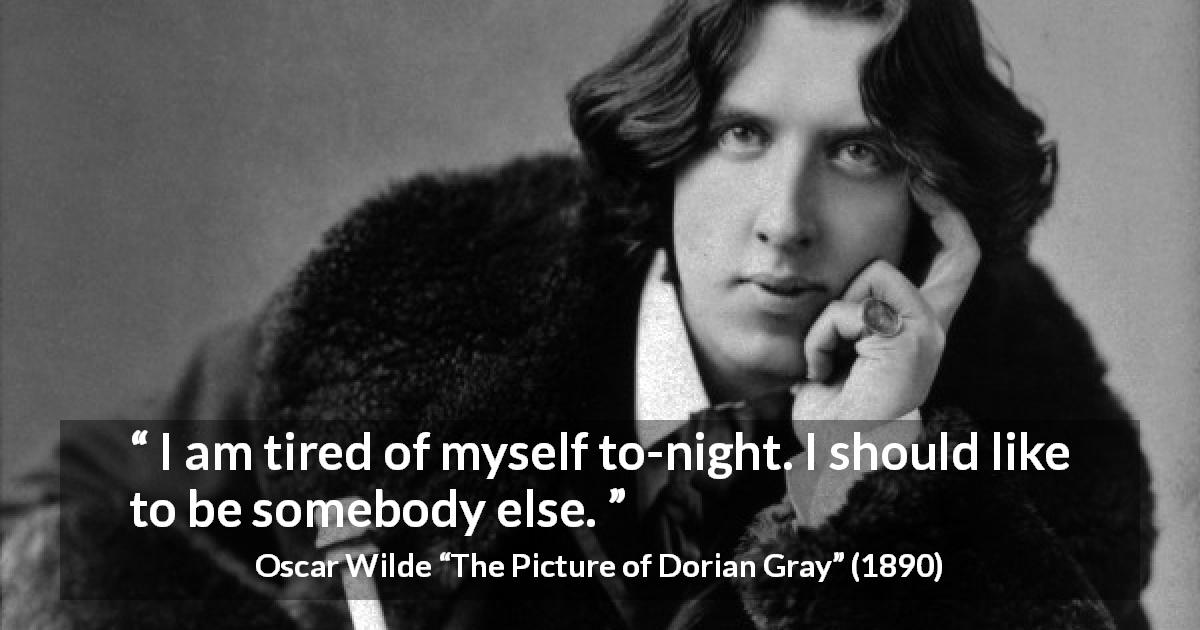 "Oscar Wilde about boredom (""The Picture of Dorian Gray"", 1890) - I am tired of myself to-night. I should like to be somebody else."