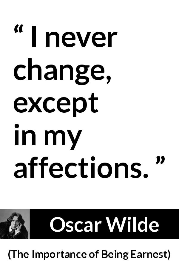 "Oscar Wilde about change (""The Importance of Being Earnest"", 1895) - I never change, except in my affections."