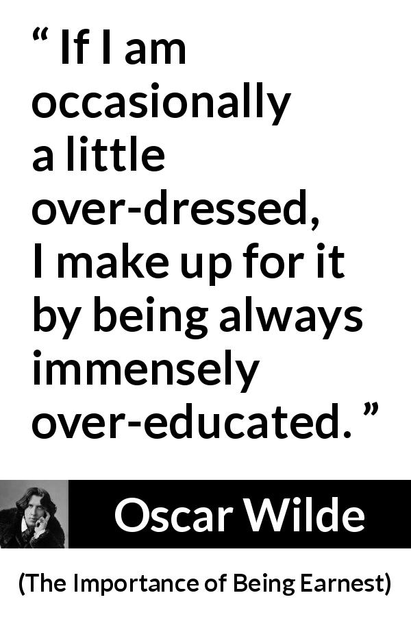 Oscar Wilde quote about clothing from The Importance of Being Earnest (1895) - If I am occasionally a little over-dressed, I make up for it by being always immensely over-educated.