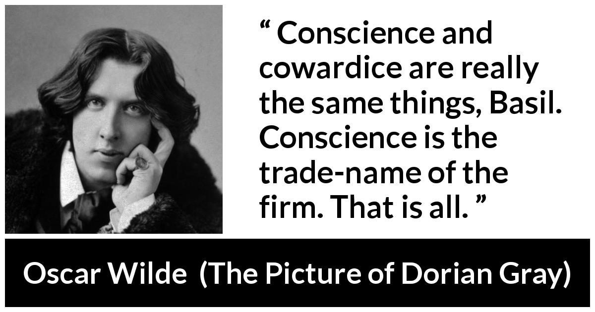 "Oscar Wilde about conscience (""The Picture of Dorian Gray"", 1890) - Conscience and cowardice are really the same things, Basil. Conscience is the trade-name of the firm. That is all."