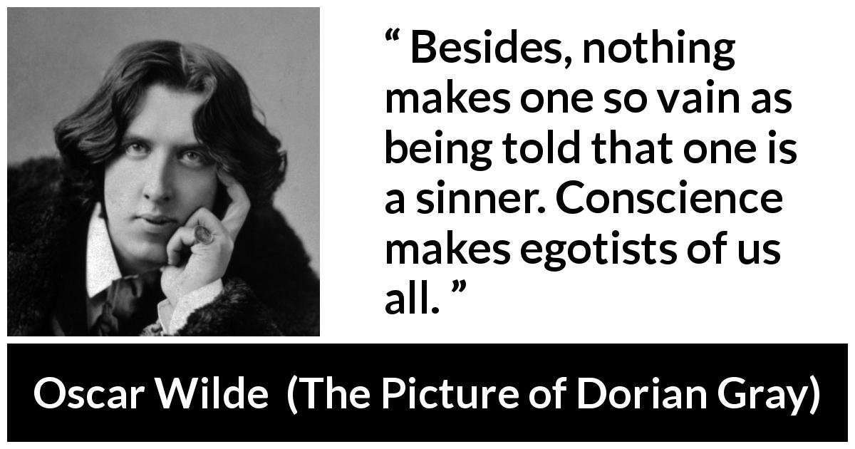 Oscar Wilde quote about conscience from The Picture of Dorian Gray - Besides, nothing makes one so vain as being told that one is a sinner. Conscience makes egotists of us all.