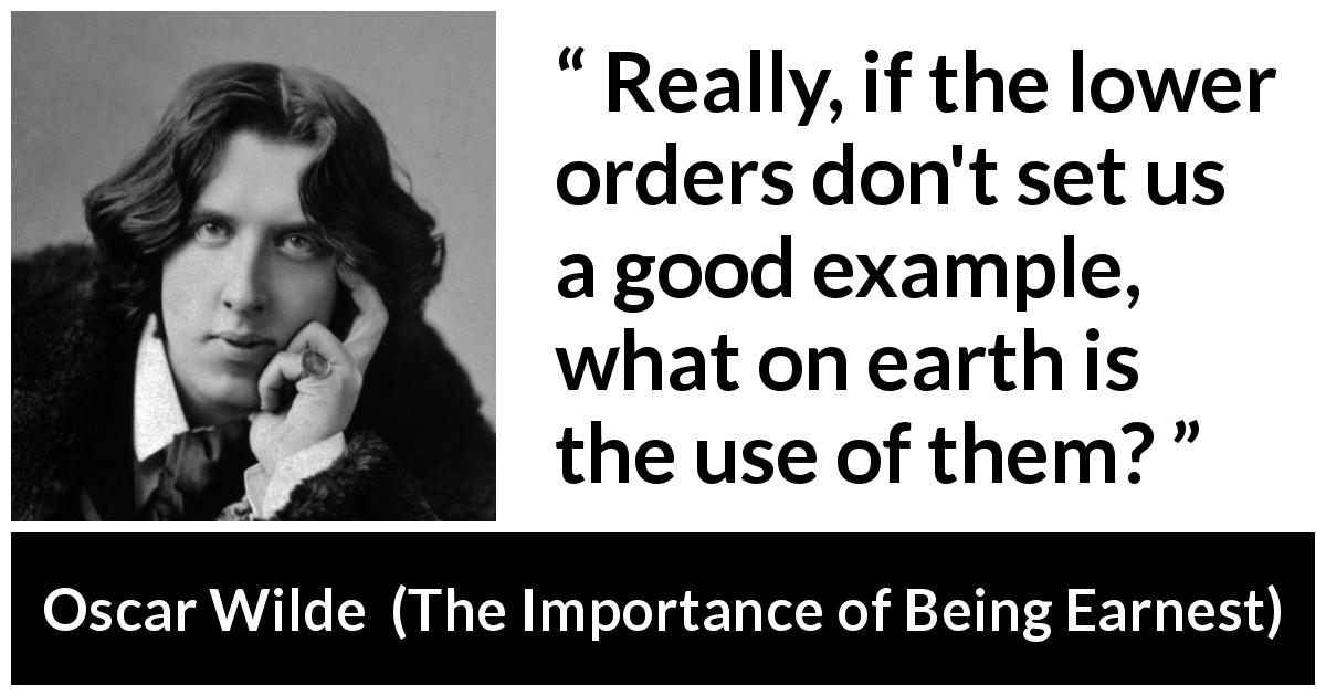 Oscar Wilde - The Importance of Being Earnest - Really, if the lower orders don't set us a good example, what on earth is the use of them?