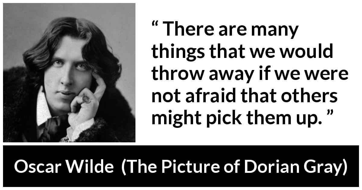"Oscar Wilde about control (""The Picture of Dorian Gray"", 1890) - There are many things that we would throw away if we were not afraid that others might pick them up."