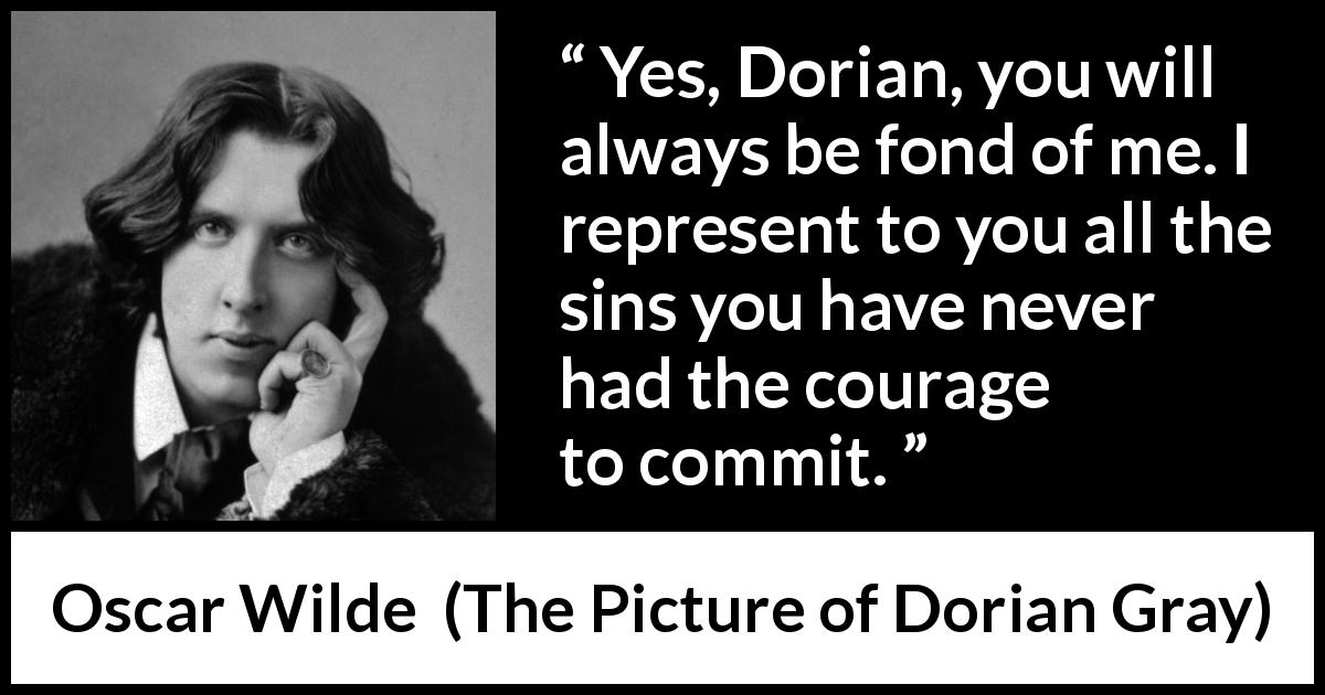 Oscar Wilde quote about courage from The Picture of Dorian Gray (1890) - Yes, Dorian, you will always be fond of me. I represent to you all the sins you have never had the courage to commit.