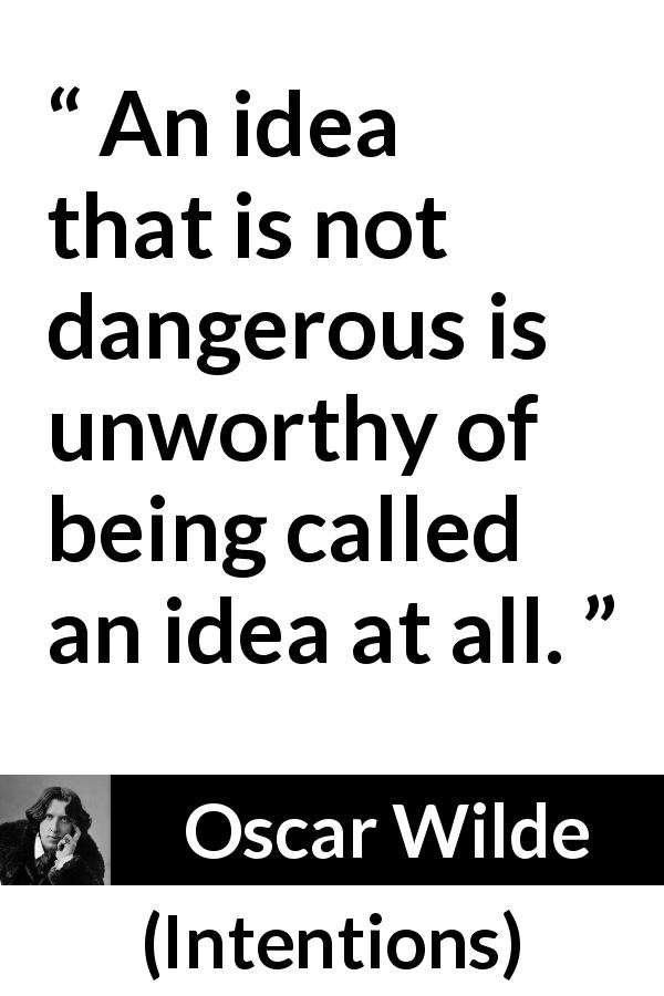 Oscar Wilde quote about danger from Intentions (1891) - An idea that is not dangerous is unworthy of being called an idea at all.