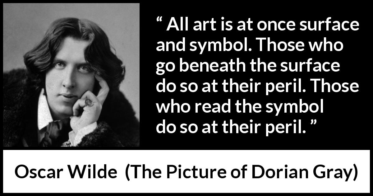 "Oscar Wilde about danger (""The Picture of Dorian Gray"", 1890) - All art is at once surface and symbol. Those who go beneath the surface do so at their peril. Those who read the symbol do so at their peril."