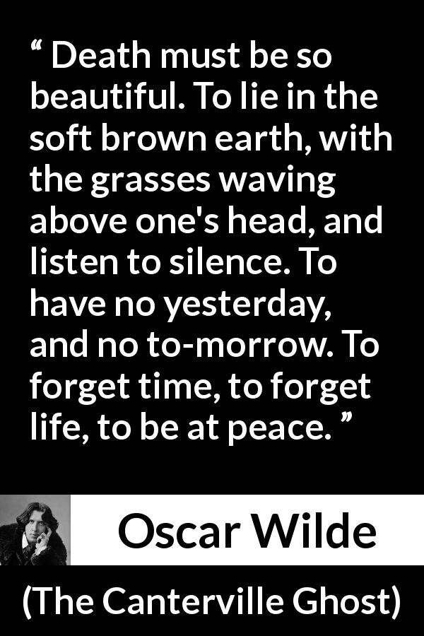 Oscar Wilde quote about death from The Canterville Ghost (1887) - Death must be so beautiful. To lie in the soft brown earth, with the grasses waving above one's head, and listen to silence. To have no yesterday, and no to-morrow. To forget time, to forget life, to be at peace.