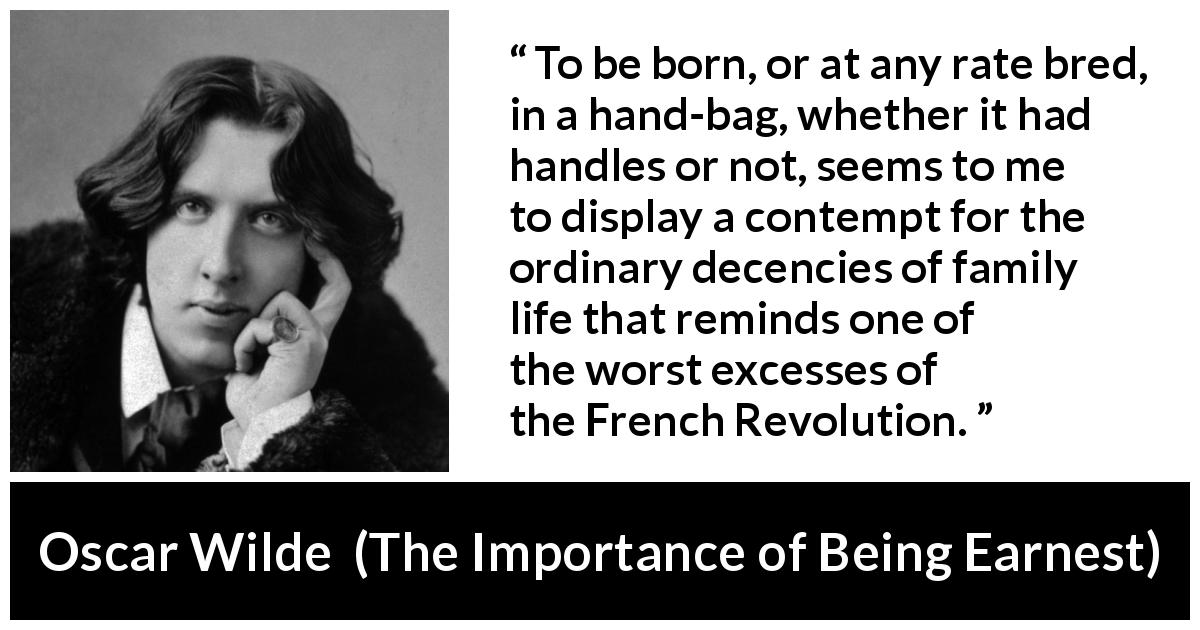 "Oscar Wilde about decency (""The Importance of Being Earnest"", 1895) - To be born, or at any rate bred, in a hand-bag, whether it had handles or not, seems to me to display a contempt for the ordinary decencies of family life that reminds one of the worst excesses of the French Revolution."