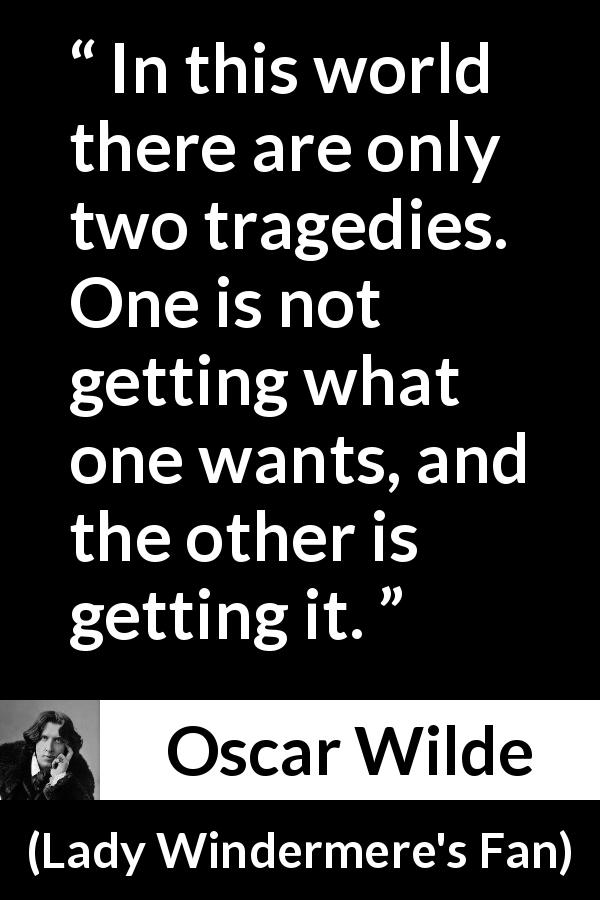 "Oscar Wilde about desire (""Lady Windermere's Fan"", 1893) - In this world there are only two tragedies. One is not getting what one wants, and the other is getting it."