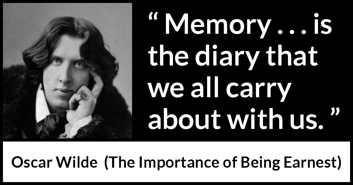 "Oscar Wilde about diary (""The Importance of Being Earnest"", 1895) - Memory . . . is the diary that we all carry about with us."