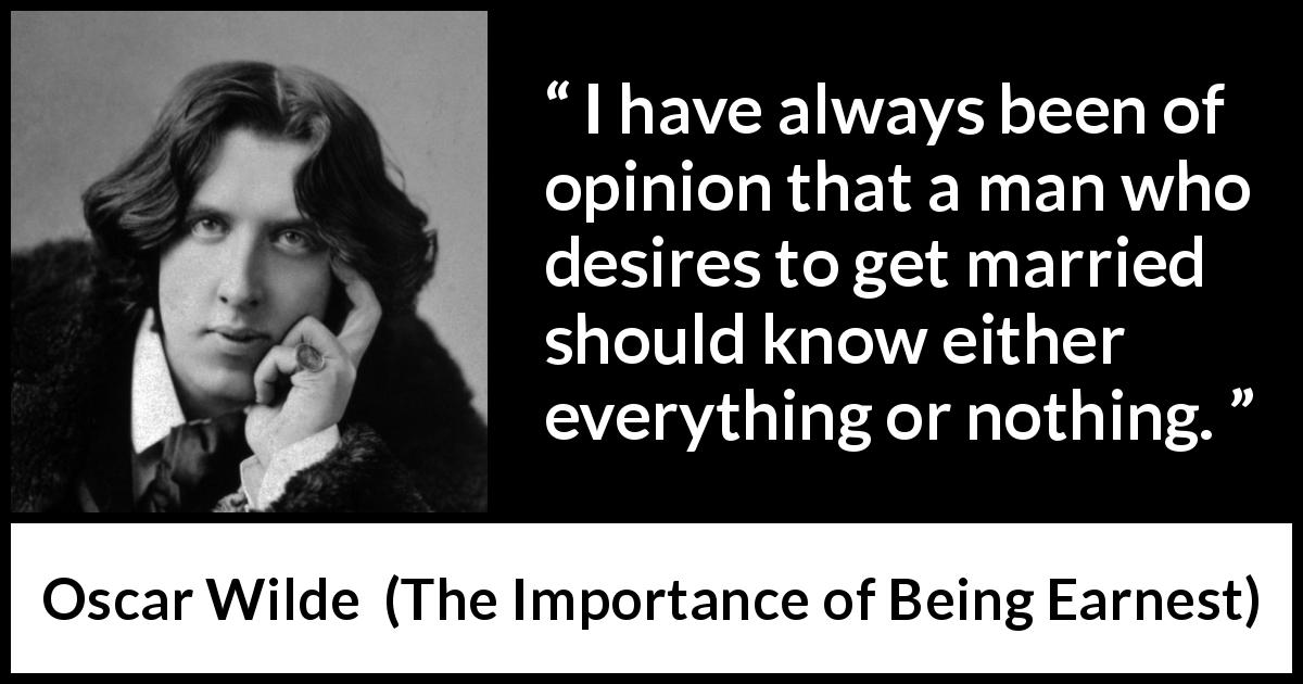 Oscar Wilde - The Importance of Being Earnest - I have always been of opinion that a man who desires to get married should know either everything or nothing.