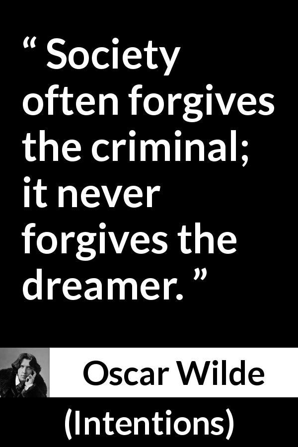 "Oscar Wilde about dream (""Intentions"", 1891) - Society often forgives the criminal; it never forgives the dreamer."