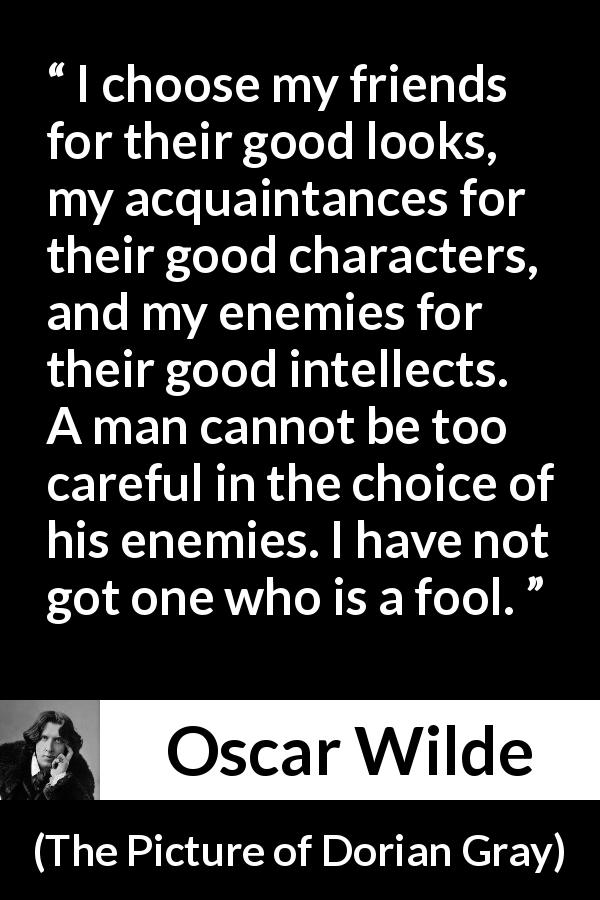 "Oscar Wilde about enemies (""The Picture of Dorian Gray"", 1890) - I choose my friends for their good looks, my acquaintances for their good characters, and my enemies for their good intellects. A man cannot be too careful in the choice of his enemies. I have not got one who is a fool."