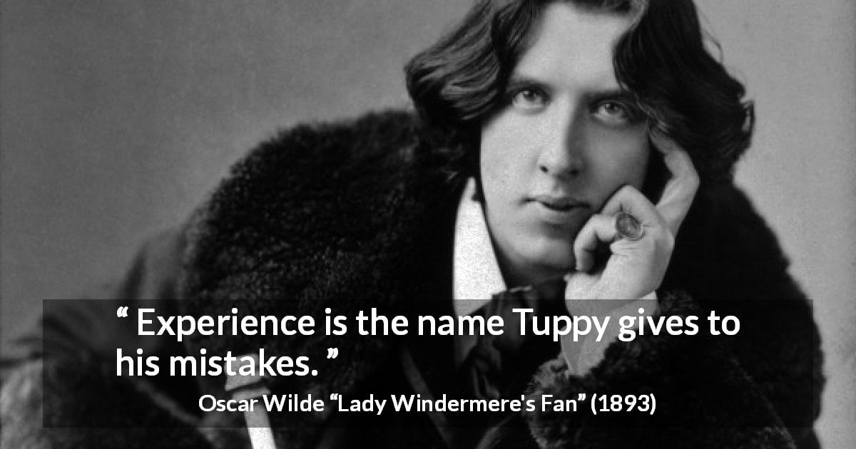 "Oscar Wilde about experience (""Lady Windermere's Fan"", 1893) - Experience is the name Tuppy gives to his mistakes."