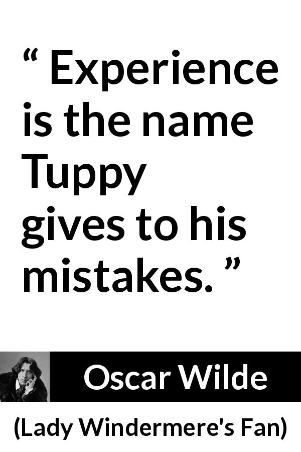 Oscar Wilde quote about experience from Lady Windermere's Fan (1893) - Experience is the name Tuppy gives to his mistakes.