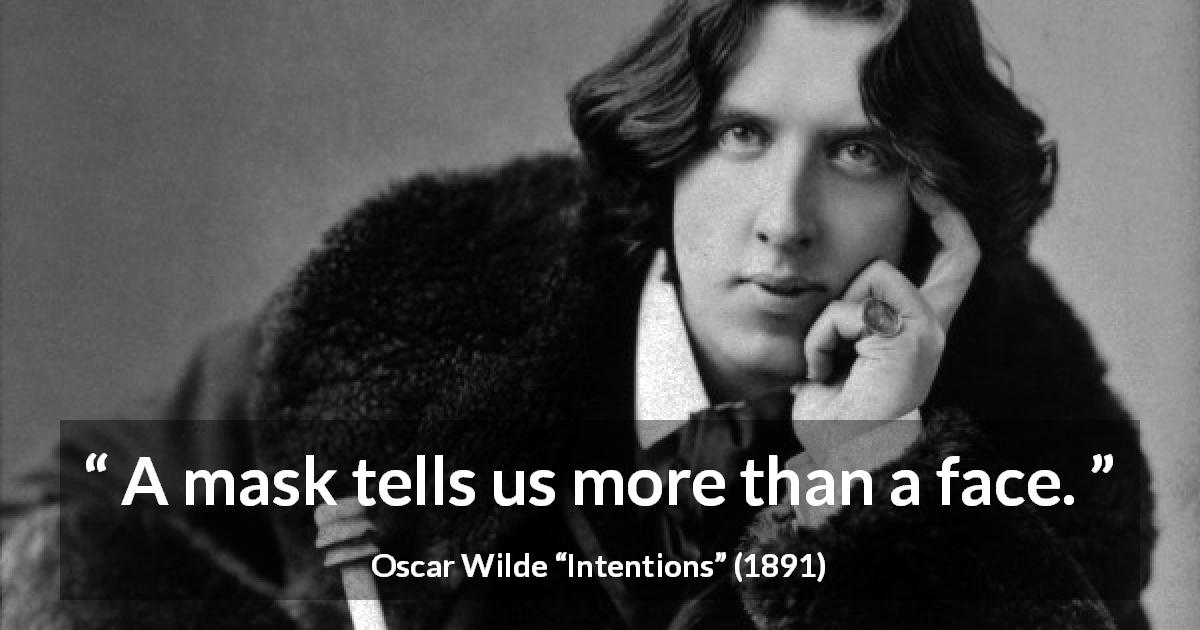 "Oscar Wilde about face (""Intentions"", 1891) - A mask tells us more than a face."