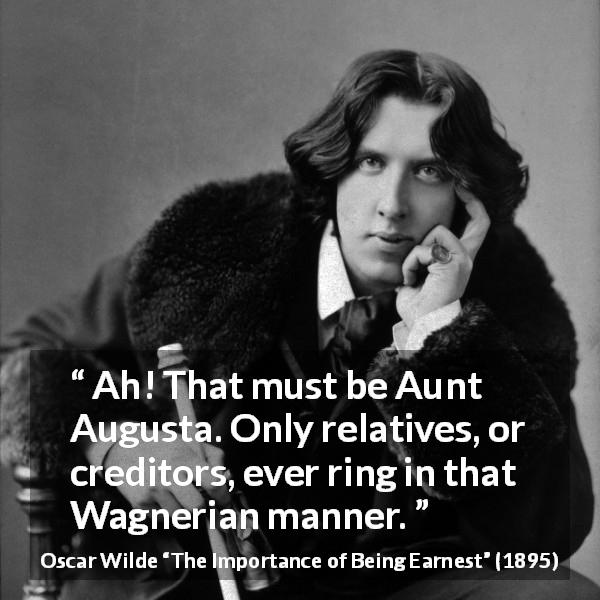 Oscar Wilde quote about family from The Importance of Being Earnest (1895) - Ah! That must be Aunt Augusta. Only relatives, or creditors, ever ring in that Wagnerian manner.