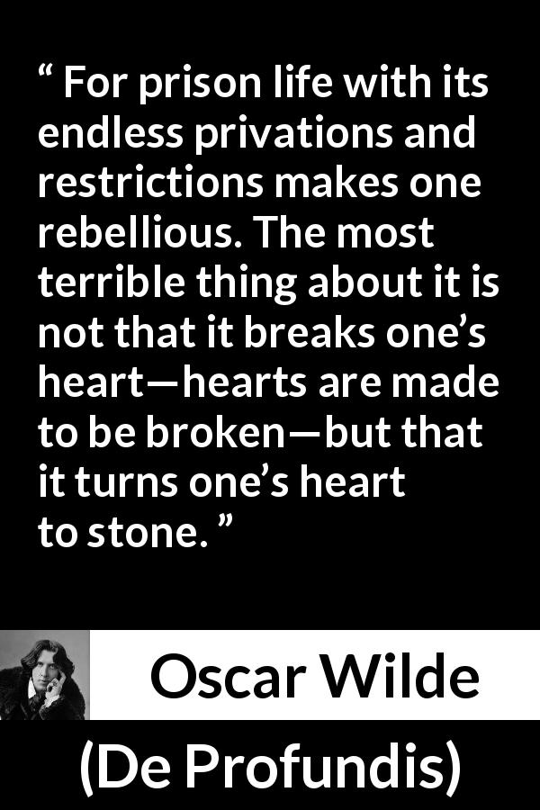 "Oscar Wilde about feeling (""De Profundis"", 1905) - For prison life with its endless privations and restrictions makes one rebellious. The most terrible thing about it is not that it breaks one's heart—hearts are made to be broken—but that it turns one's heart to stone."