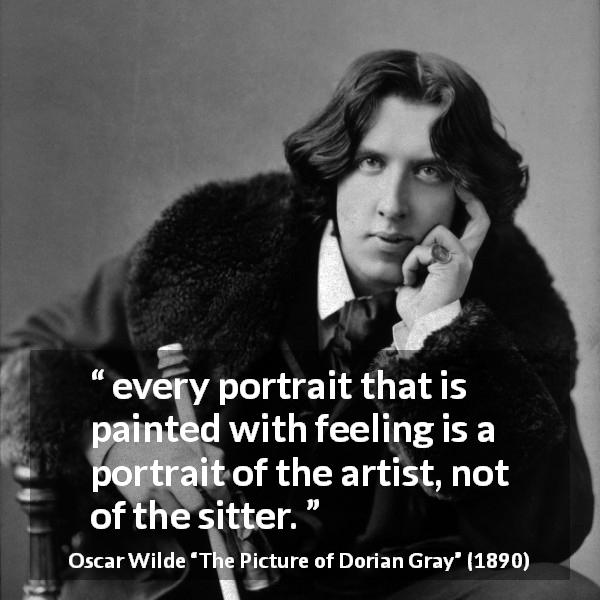 Oscar Wilde quote about feeling from The Picture of Dorian Gray (1890) - every portrait that is painted with feeling is a portrait of the artist, not of the sitter.