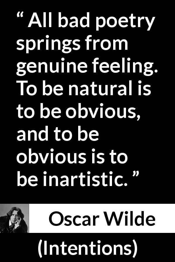 "Oscar Wilde about feelings (""Intentions"", 1891) - All bad poetry springs from genuine feeling. To be natural is to be obvious, and to be obvious is to be inartistic."