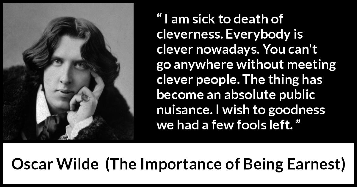 "Oscar Wilde about foolishness (""The Importance of Being Earnest"", 1895) - I am sick to death of cleverness. Everybody is clever nowadays. You can't go anywhere without meeting clever people. The thing has become an absolute public nuisance. I wish to goodness we had a few fools left."