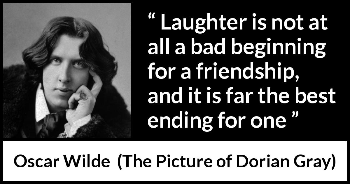 "Oscar Wilde about friendship (""The Picture of Dorian Gray"", 1890) - Laughter is not at all a bad beginning for a friendship, and it is far the best ending for one"