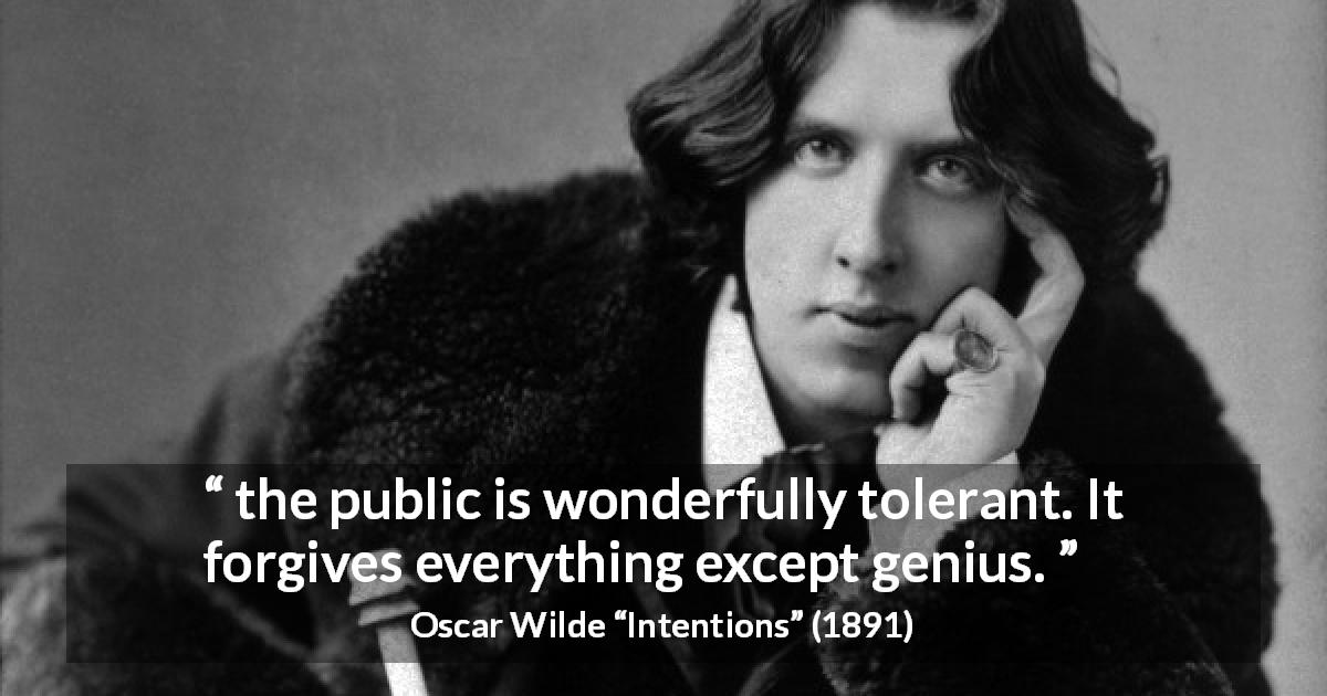 "Oscar Wilde about genius (""Intentions"", 1891) - Yes: the public is wonderfully tolerant. It forgives everything except genius."