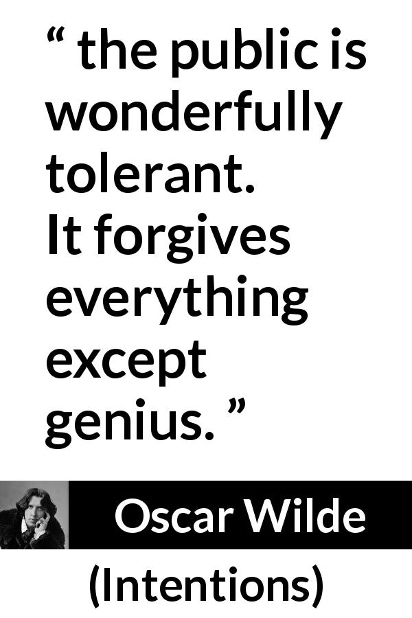Oscar Wilde quote about genius from Intentions (1891) - Yes: the public is wonderfully tolerant. It forgives everything except genius.