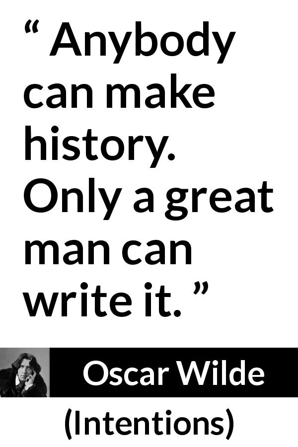 "Oscar Wilde about greatness (""Intentions"", 1891) - Anybody can make history. Only a great man can write it."