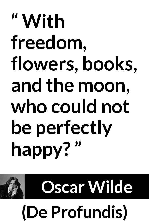 "Oscar Wilde about happiness (""De Profundis"", 1905) - With freedom, flowers, books, and the moon, who could not be perfectly happy?"
