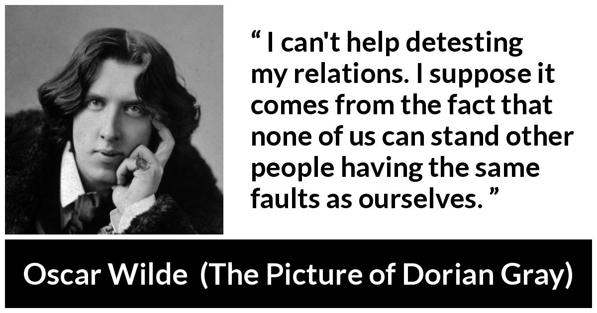 "Oscar Wilde about hate (""The Picture of Dorian Gray"", 1890) - I can't help detesting my relations. I suppose it comes from the fact that none of us can stand other people having the same faults as ourselves."