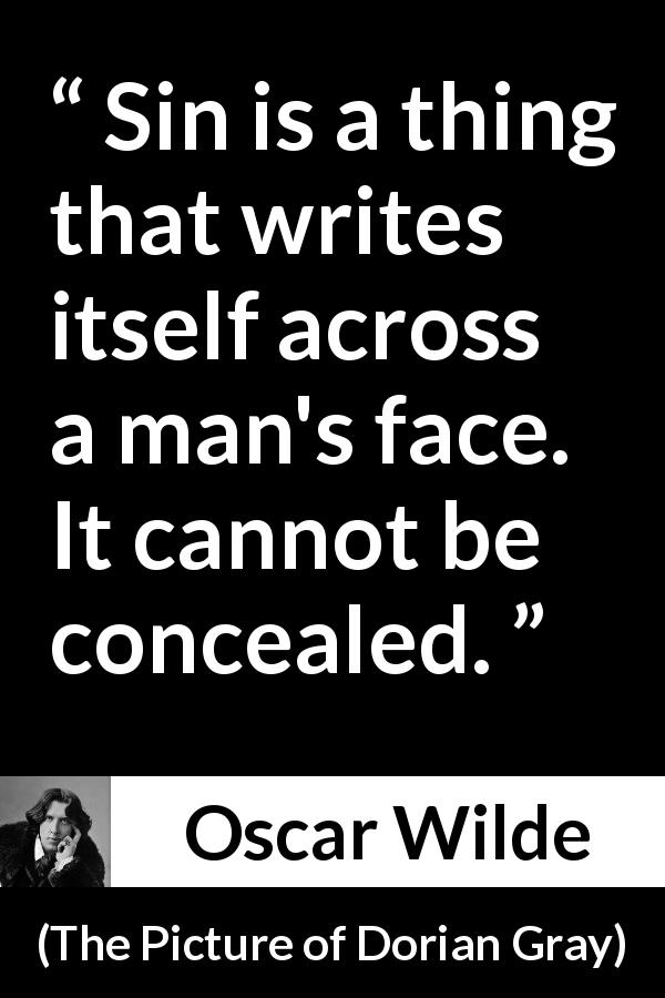 "Oscar Wilde about hiding (""The Picture of Dorian Gray"", 1890) - Sin is a thing that writes itself across a man's face. It cannot be concealed."