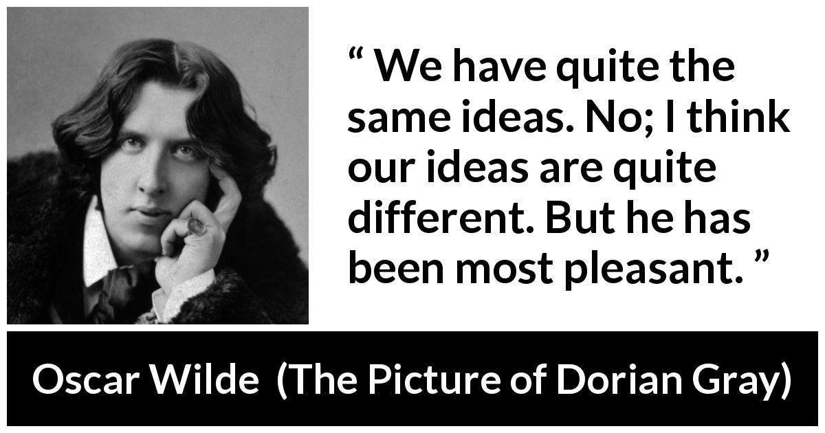 "Oscar Wilde about ideas (""The Picture of Dorian Gray"", 1890) - We have quite the same ideas. No; I think our ideas are quite different. But he has been most pleasant."