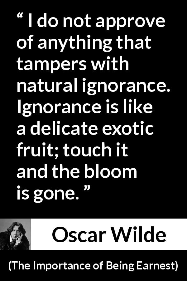 "Oscar Wilde about ignorance (""The Importance of Being Earnest"", 1895) - I do not approve of anything that tampers with natural ignorance. Ignorance is like a delicate exotic fruit; touch it and the bloom is gone."