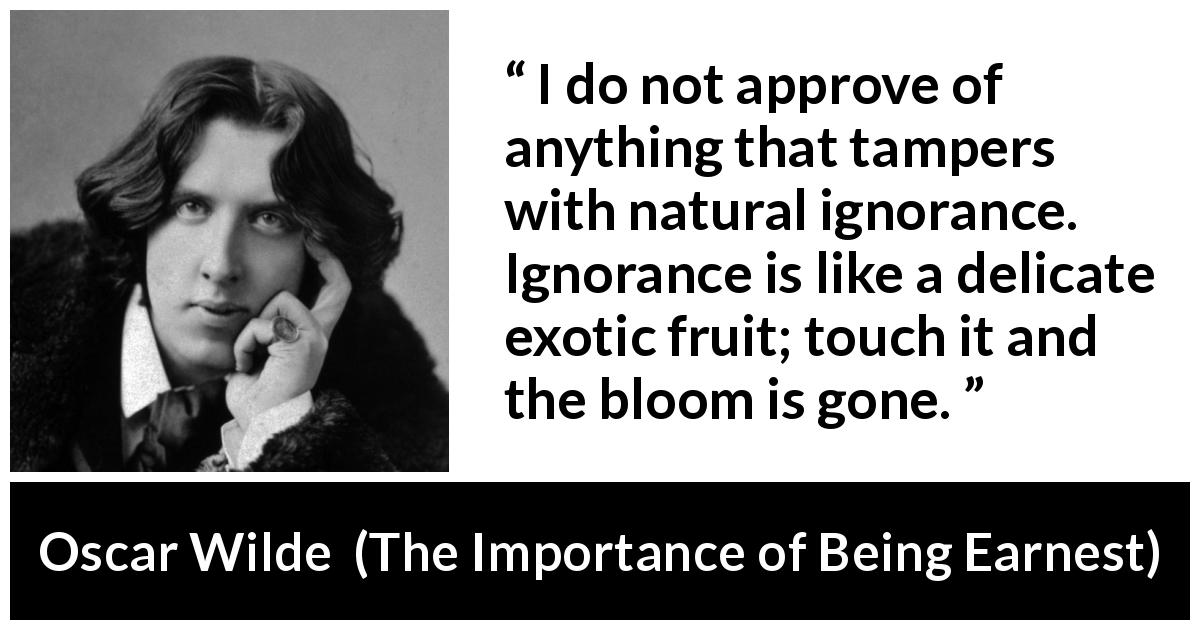 Oscar Wilde quote about ignorance from The Importance of Being Earnest (1895) - I do not approve of anything that tampers with natural ignorance. Ignorance is like a delicate exotic fruit; touch it and the bloom is gone.