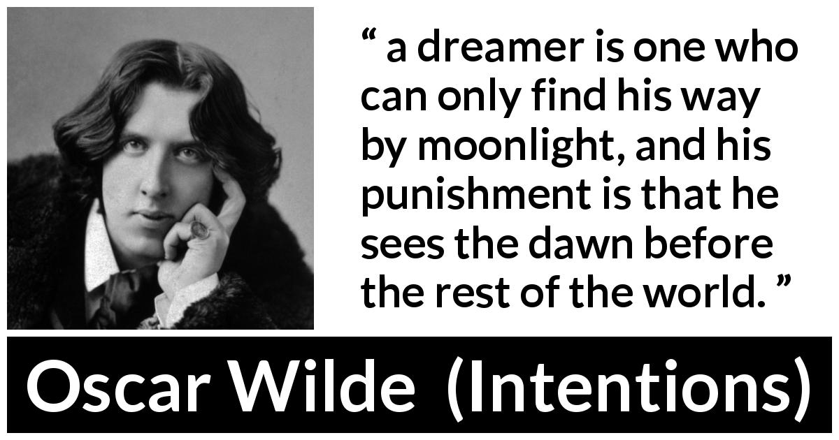 "Oscar Wilde about imagination (""Intentions"", 1891) - a dreamer is one who can only find his way by moonlight, and his punishment is that he sees the dawn before the rest of the world."