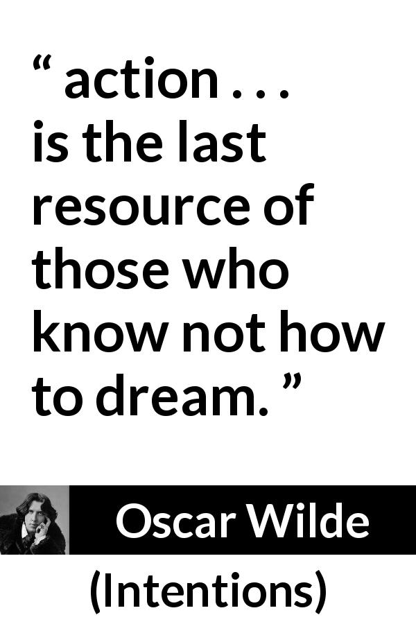 "Oscar Wilde about imagination (""Intentions"", 1891) - action . . . is the last resource of those who know not how to dream."