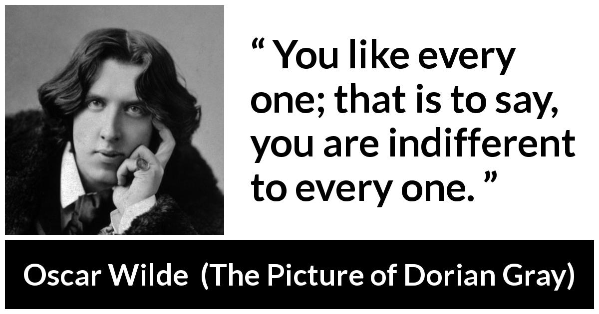 Oscar Wilde quote about indifference from The Picture of Dorian Gray - You like every one; that is to say, you are indifferent to every one.